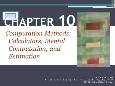 Computation Methods: Calculators, Mental Computation, and Estimation CHAPTER 10 Tina Rye Sloan To accompany Helping Children Learn Math9e, Reys et al.