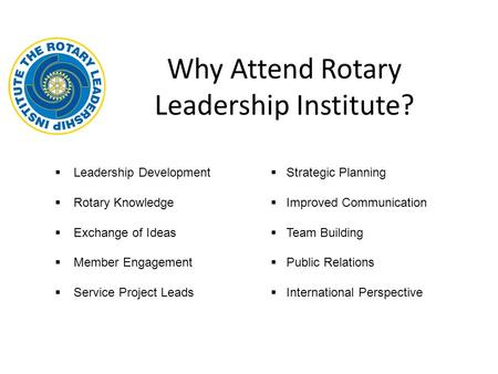 Why Attend Rotary Leadership Institute?  Leadership Development  Rotary Knowledge  Exchange of Ideas  Member Engagement  Service Project Leads  Strategic.