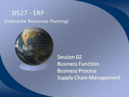 SI527 - ERP (Enterprise Resources Planning) Session 02 Business Function Business Process Supply Chain Management Wahyu Sardjono, S.Si, MM Universitas.