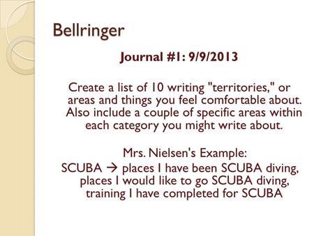 Bellringer Journal #1: 9/9/2013 Create a list of 10 writing territories, or areas and things you feel comfortable about. Also include a couple of specific.