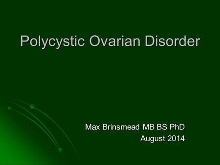 Polycystic Ovarian Disorder Max Brinsmead MB BS PhD August 2014.