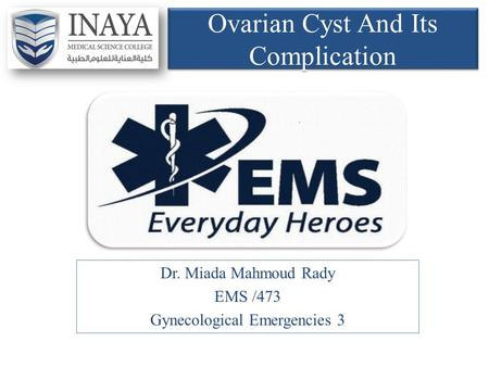 Ovarian Cyst And Its Complication Dr. Miada Mahmoud Rady EMS /473 Gynecological Emergencies 3.