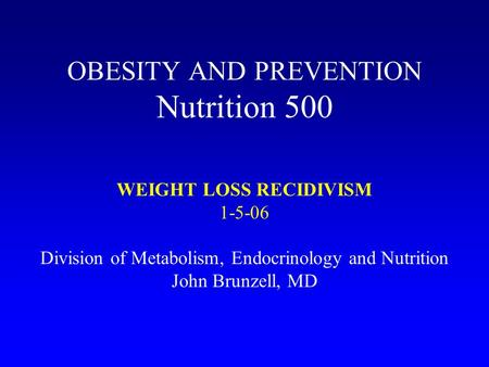 OBESITY AND PREVENTION Nutrition 500 WEIGHT LOSS RECIDIVISM 1-5-06 Division of Metabolism, Endocrinology and Nutrition John Brunzell, MD.