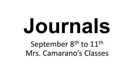 Journals September 8 th to 11 th Mrs. Camarano's Classes.
