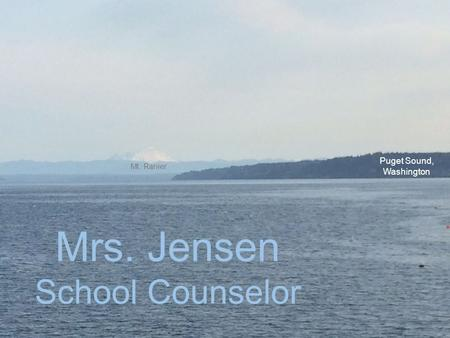 Mrs. Jensen School Counselor Puget Sound, Washington Mt. Ranier.