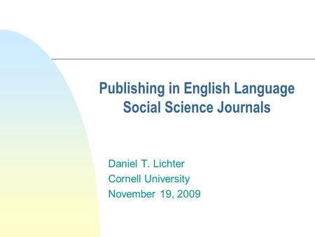 Publishing in English Language Social Science Journals Daniel T. Lichter Cornell University November 19, 2009.