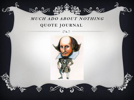 "MUCH ADO ABOUT NOTHING QUOTE JOURNAL. ACT I  Choose one of the following: ""There is a kind of merry war betwixt Signior Benedick and her. They never."