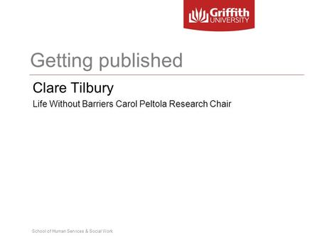 School of Human Services & Social Work Getting published Clare Tilbury Life Without Barriers Carol Peltola Research Chair.