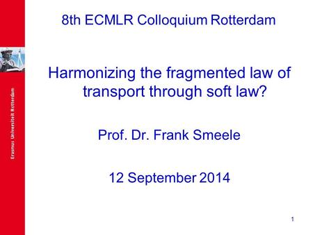 1 8th ECMLR Colloquium Rotterdam Harmonizing the fragmented law of transport through soft law? Prof. Dr. Frank Smeele 12 September 2014.