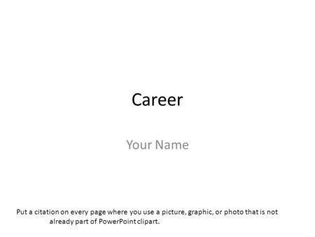 Career Your Name Put a citation on every page where you use a picture, graphic, or photo that is not already part of PowerPoint clipart.
