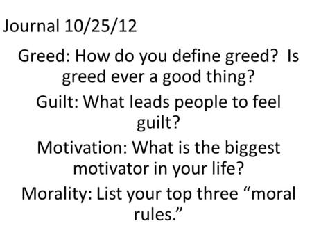 Journal 10/25/12 Greed: How do you define greed? Is greed ever a good thing? Guilt: What leads people to feel guilt? Motivation: What is the biggest motivator.
