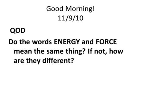 Good Morning! 11/9/10 QOD Do the words ENERGY and FORCE mean the same thing? If not, how are they different?
