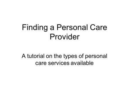 Finding a Personal Care Provider A tutorial on the types of personal care services available.