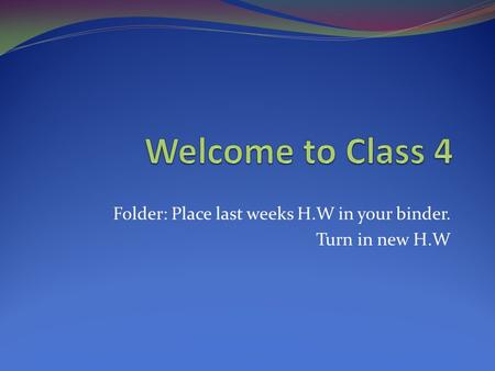Folder: Place last weeks H.W in your binder. Turn in new H.W.