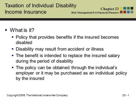 23 - 1Copyright 2008, The National Underwriter Company Taxation of Individual Disability Income Insurance  What is it?  Policy that provides benefits.