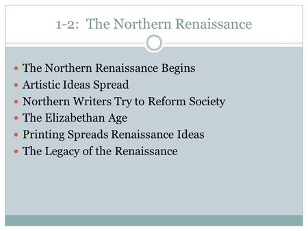1-2: The Northern Renaissance The Northern Renaissance Begins Artistic Ideas Spread Northern Writers Try to Reform Society The Elizabethan Age Printing.