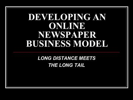 DEVELOPING AN ONLINE NEWSPAPER BUSINESS MODEL LONG DISTANCE MEETS THE LONG TAIL.