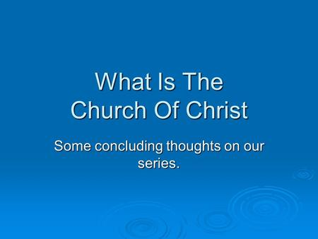 What Is The Church Of Christ Some concluding thoughts on our series.