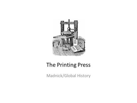 The Printing Press Madnick/Global History. The Basics Geographic Location: Western Europe Time period: 1450 Printing Press--a machine for printing books.