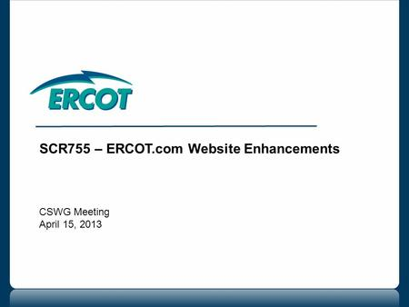 SCR755 – ERCOT.com Website Enhancements CSWG Meeting April 15, 2013.