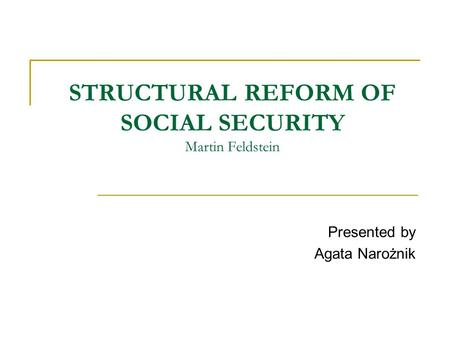 STRUCTURAL REFORM OF SOCIAL SECURITY Martin Feldstein Presented by Agata Narożnik.