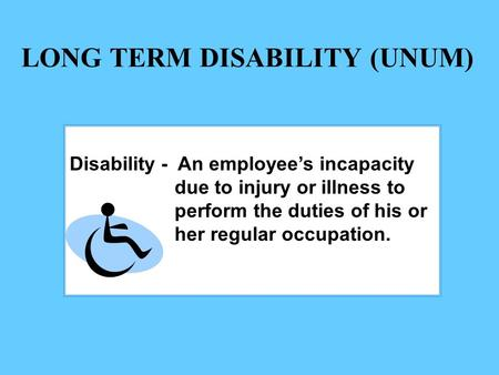 LONG TERM DISABILITY (UNUM) Disability - An employee's incapacity due to injury or illness to perform the duties of his or her regular occupation.