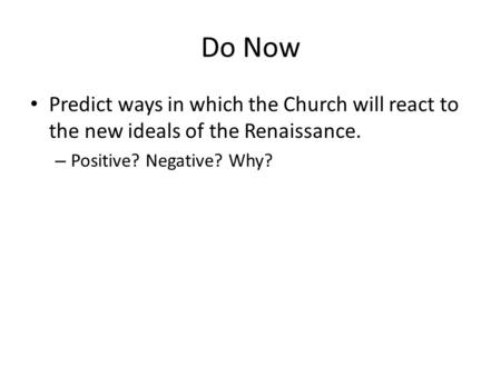 Do Now Predict ways in which the Church will react to the new ideals of the Renaissance. – Positive? Negative? Why?