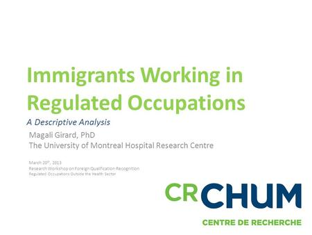 Immigrants Working in Regulated Occupations A Descriptive Analysis Magali Girard, PhD The University of Montreal Hospital Research Centre March 20 th,