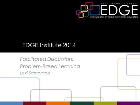 EDGE Institute 2014 Facilitated Discussion: Problem-Based Learning Lexi Samorano.