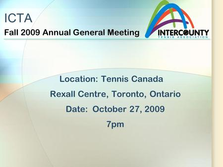 ICTA Location: Tennis Canada Rexall Centre, Toronto, Ontario Date: October 27, 2009 7pm Fall 2009 Annual General Meeting.