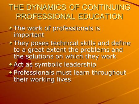 THE DYNAMICS OF CONTINUING PROFESSIONAL EDUCATION The work of professionals is important They poses technical skills and define to a great extent the problems.