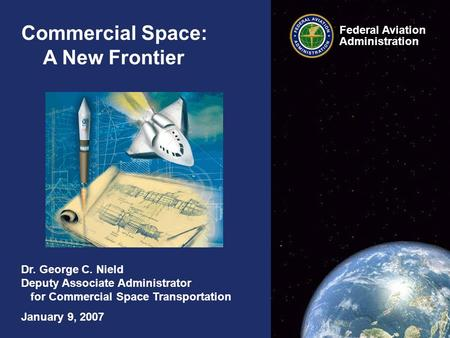 Commercial Space: A New Frontier Dr. George C. Nield Deputy Associate Administrator for Commercial Space Transportation January 9, 2007 Federal Aviation.