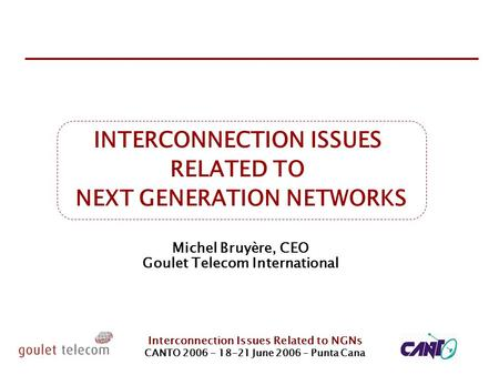 Interconnection Issues Related to NGNs CANTO 2006 - 18-21 June 2006 – Punta Cana INTERCONNECTION ISSUES RELATED TO NEXT GENERATION NETWORKS Michel Bruyère,