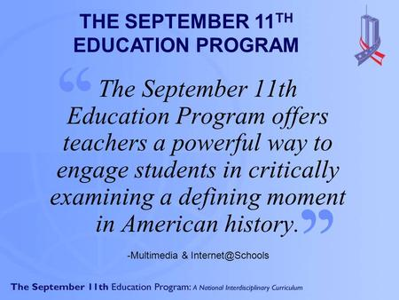 The September 11th Education Program offers teachers a powerful way to engage students in critically examining a defining moment in American history. '