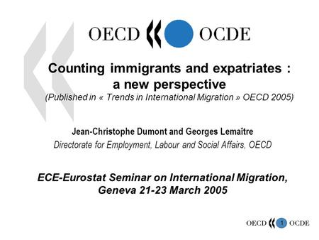 1 Counting immigrants and expatriates : a new perspective (Published in « Trends in International Migration » OECD 2005) Jean-Christophe Dumont and Georges.