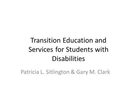 Transition Education and Services for Students with Disabilities Patricia L. Sitlington & Gary M. Clark.
