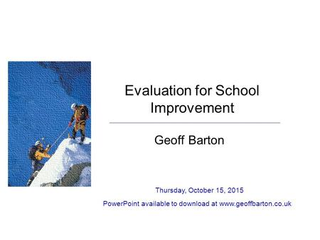 Evaluation for School Improvement Geoff Barton Thursday, October 15, 2015 PowerPoint available to download at www.geoffbarton.co.uk.