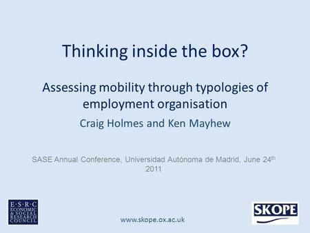 Www.skope.ox.ac.uk Thinking inside the box? Assessing mobility through typologies of employment organisation Craig Holmes and Ken Mayhew SASE Annual Conference,