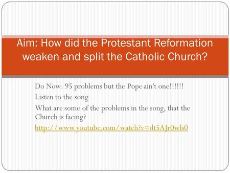 Do Now: 95 problems but the Pope ain't one!!!!!! Listen to the song What are some of the problems in the song, that the Church is facing?
