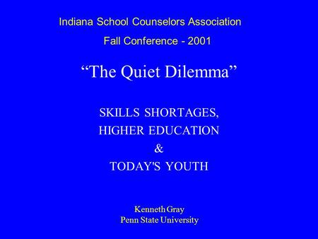 """The Quiet Dilemma"" SKILLS SHORTAGES, HIGHER EDUCATION & TODAY'S YOUTH Kenneth Gray Penn State University Indiana School Counselors Association Fall Conference."