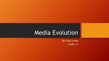 Media Evolution By: Gina Levina Grade: 11. Evolution of Mass Media Mass Media has been evolving through the ancient periods when kings patronized their.