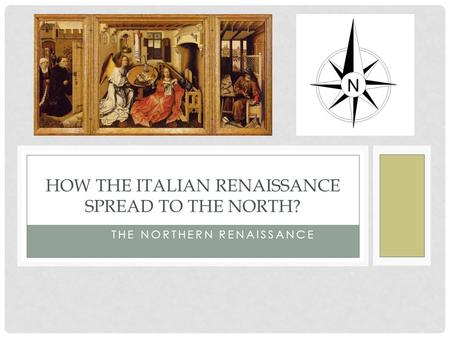 THE NORTHERN RENAISSANCE HOW THE ITALIAN RENAISSANCE SPREAD TO THE NORTH?