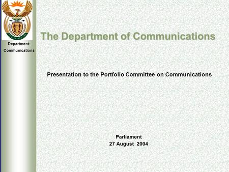Department: Communications The Department of Communications Parliament 27 August 2004 The Department of Communications Presentation to the Portfolio Committee.