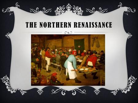 THE NORTHERN RENAISSANCE. NORTHERN RENAISSANCE  Italian Renaissance ideas quickly spread to northern European countries such as England, France, and.