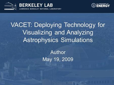 VACET: Deploying Technology for Visualizing and Analyzing Astrophysics Simulations Author May 19, 2009.
