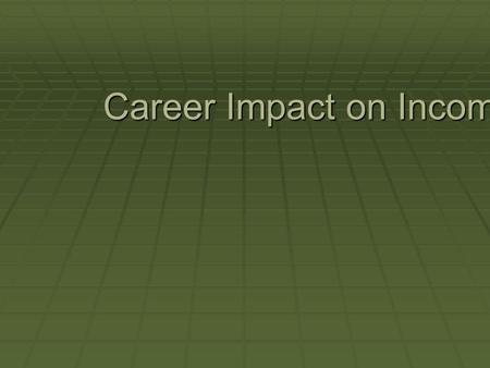 Career Impact on Income. Questions to Answer  How does the career you choose affect your income?  What employee characteristics are important to an.