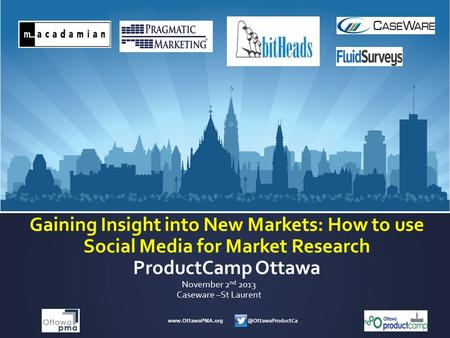 Gaining Insight into New Markets: How to use Social Media for Market Research ProductCamp Ottawa November 2 nd 2013.
