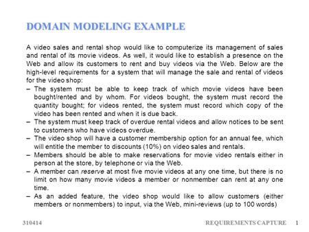 310414 REQUIREMENTS CAPTURE 1 DOMAIN MODELING EXAMPLE A video sales and rental shop would like to computerize its management of sales and rental of its.