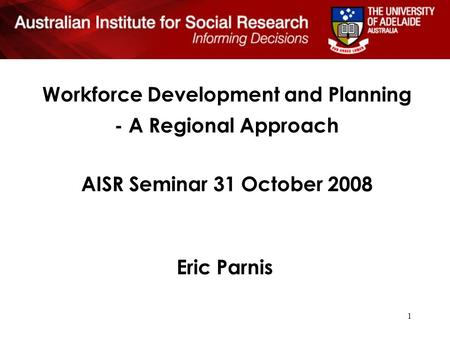 1 Workforce Development and Planning - A Regional Approach AISR Seminar 31 October 2008 Eric Parnis.