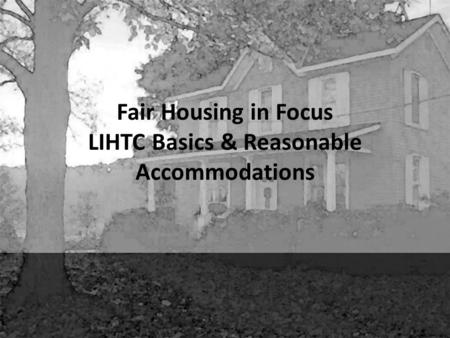 Fair Housing in Focus LIHTC Basics & Reasonable Accommodations.
